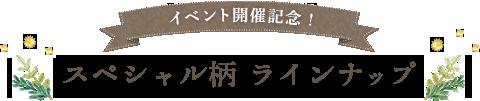 イベント開催記念!スペシャル柄ラインナップ